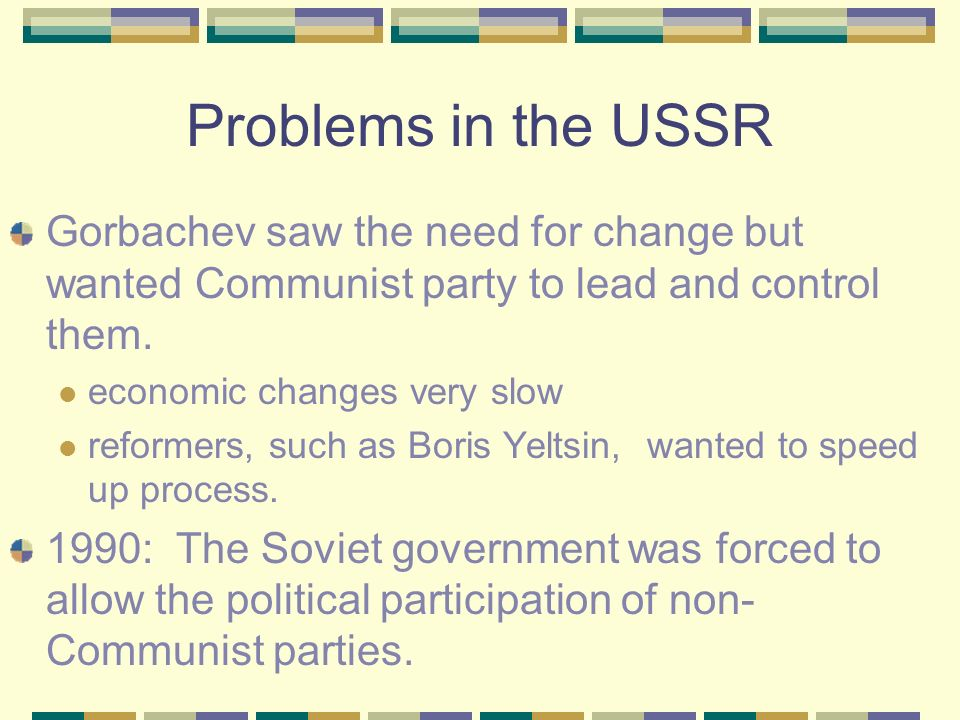 The USSR Gorbachevs glastnost + perestroika + political transformation of the Soviet satellites = a desire for change in the Soviet population. Disast