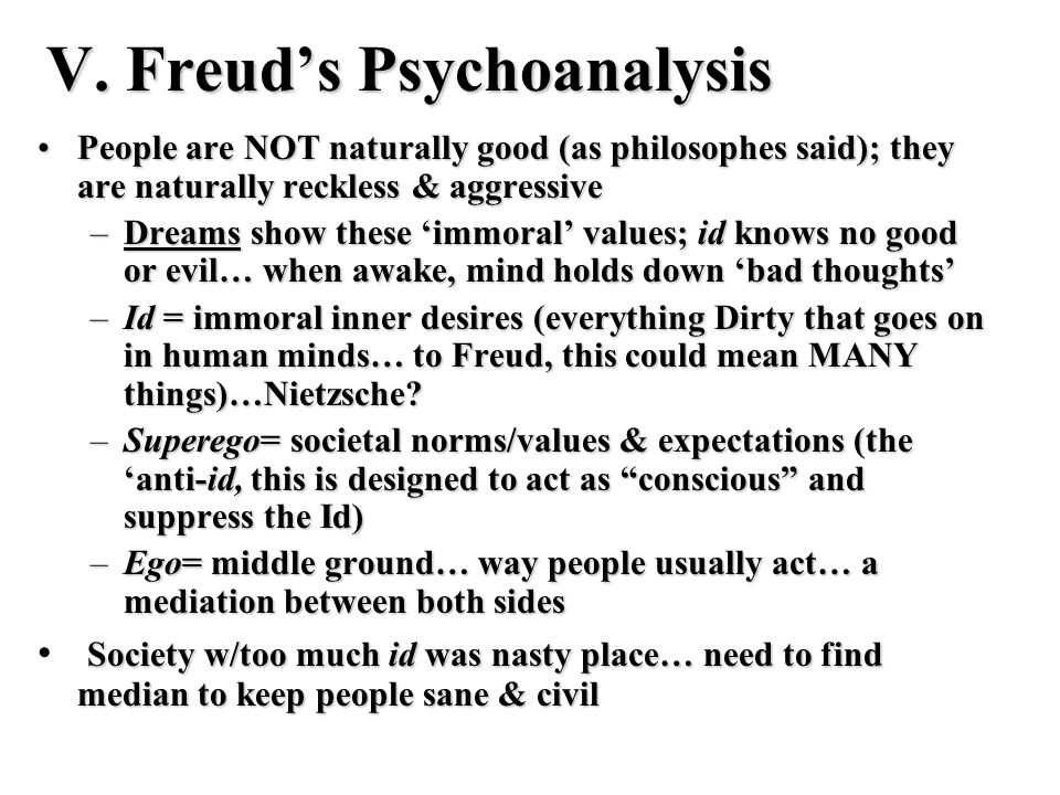 V. Freuds Psychoanalysis People are NOT naturally good (as philosophes said); they are naturally reckless & aggressivePeople are NOT naturally good (a