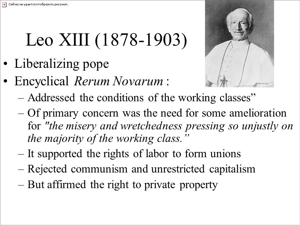 Leo XIII (1878-1903) Liberalizing pope Encyclical Rerum Novarum : –Addressed the conditions of the working classes –Of primary concern was the need for some amelioration for the misery and wretchedness pressing so unjustly on the majority of the working class.