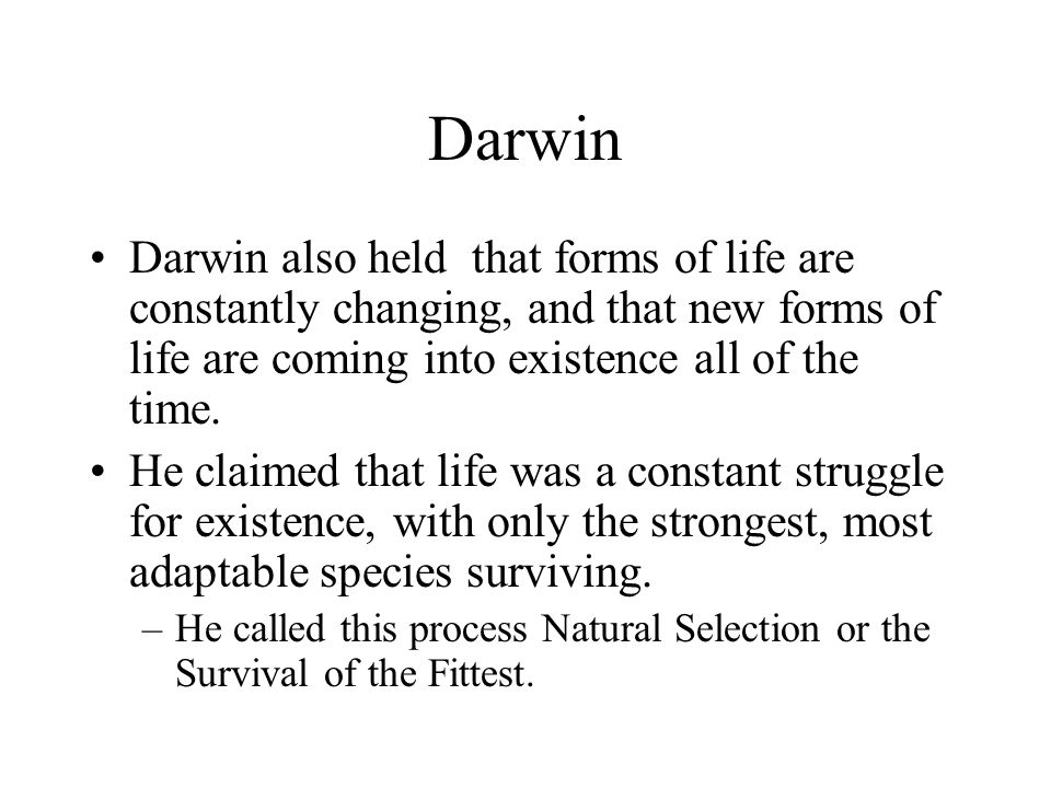 Darwin Darwin also held that forms of life are constantly changing, and that new forms of life are coming into existence all of the time.