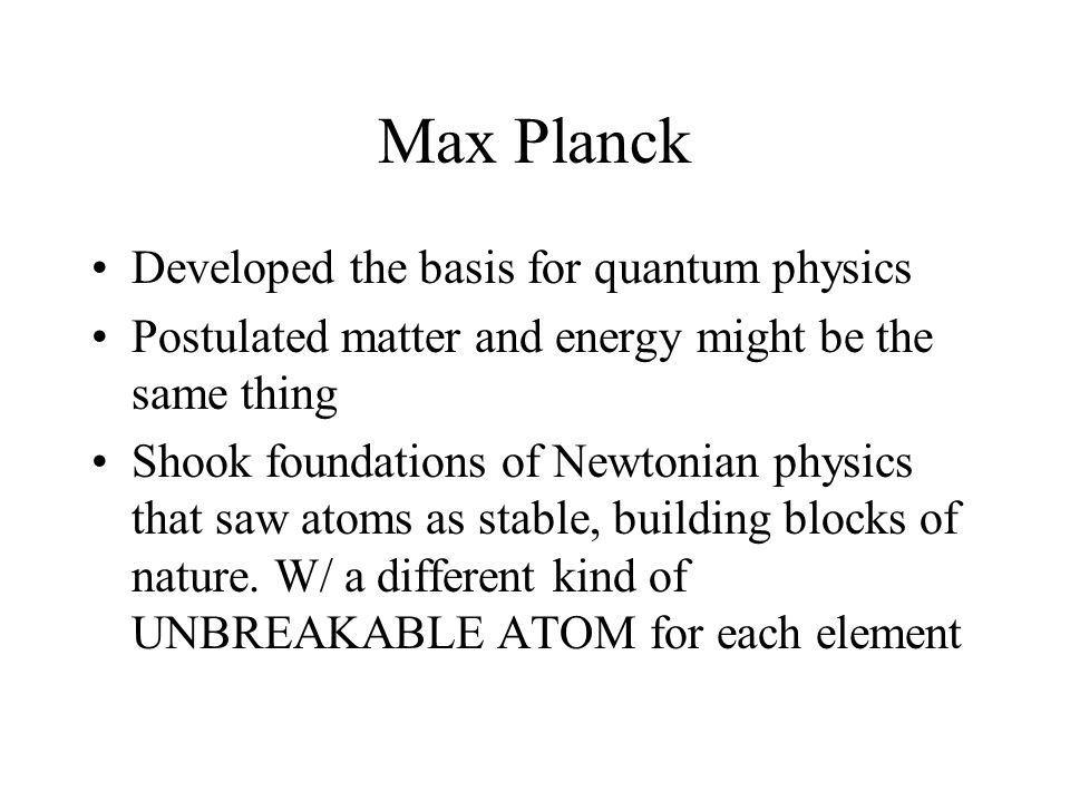 Max Planck Developed the basis for quantum physics Postulated matter and energy might be the same thing Shook foundations of Newtonian physics that saw atoms as stable, building blocks of nature.