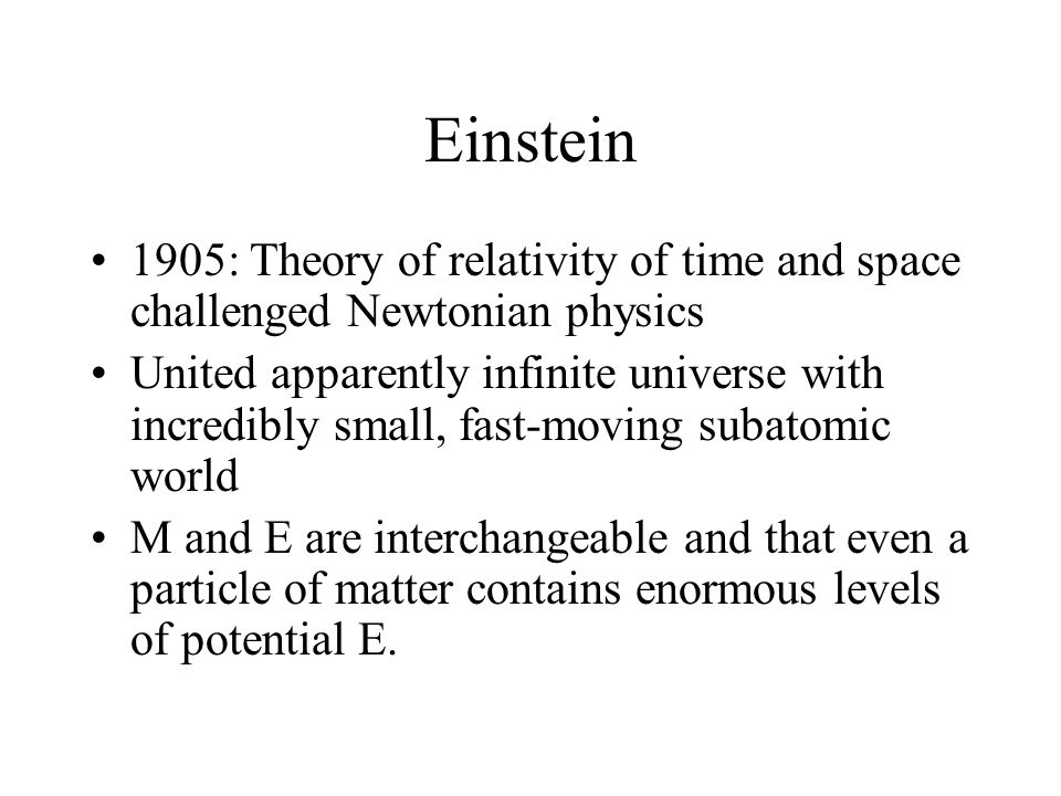 Einstein 1905: Theory of relativity of time and space challenged Newtonian physics United apparently infinite universe with incredibly small, fast-moving subatomic world M and E are interchangeable and that even a particle of matter contains enormous levels of potential E.