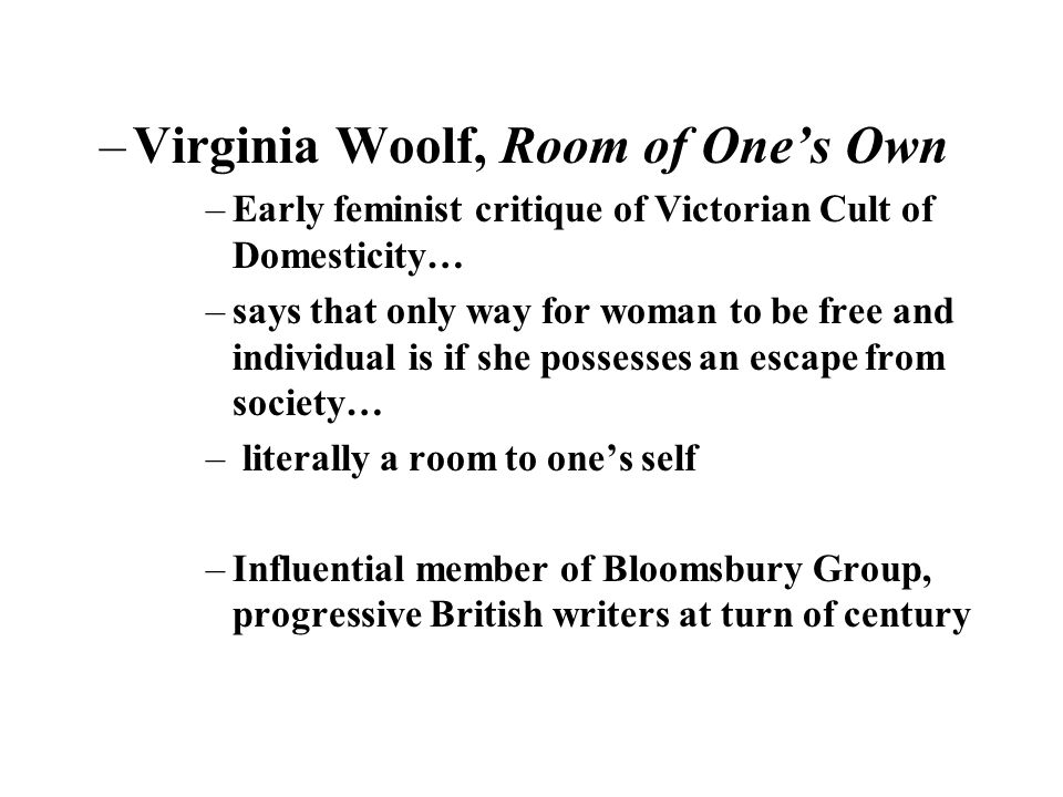–Virginia Woolf, Room of Ones Own –Early feminist critique of Victorian Cult of Domesticity… –says that only way for woman to be free and individual is if she possesses an escape from society… – literally a room to ones self –Influential member of Bloomsbury Group, progressive British writers at turn of century