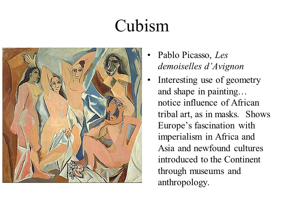 Cubism Pablo Picasso, Les demoiselles dAvignon Interesting use of geometry and shape in painting… notice influence of African tribal art, as in masks.