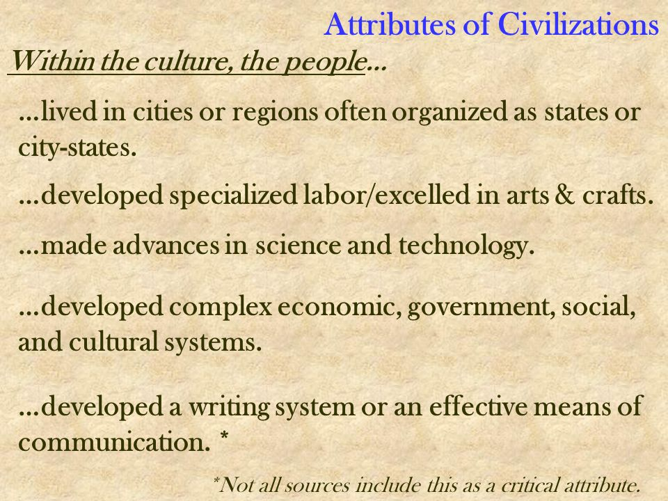 …lived in cities or regions often organized as states or city-states. …developed specialized labor/excelled in arts & crafts. …made advances in scienc