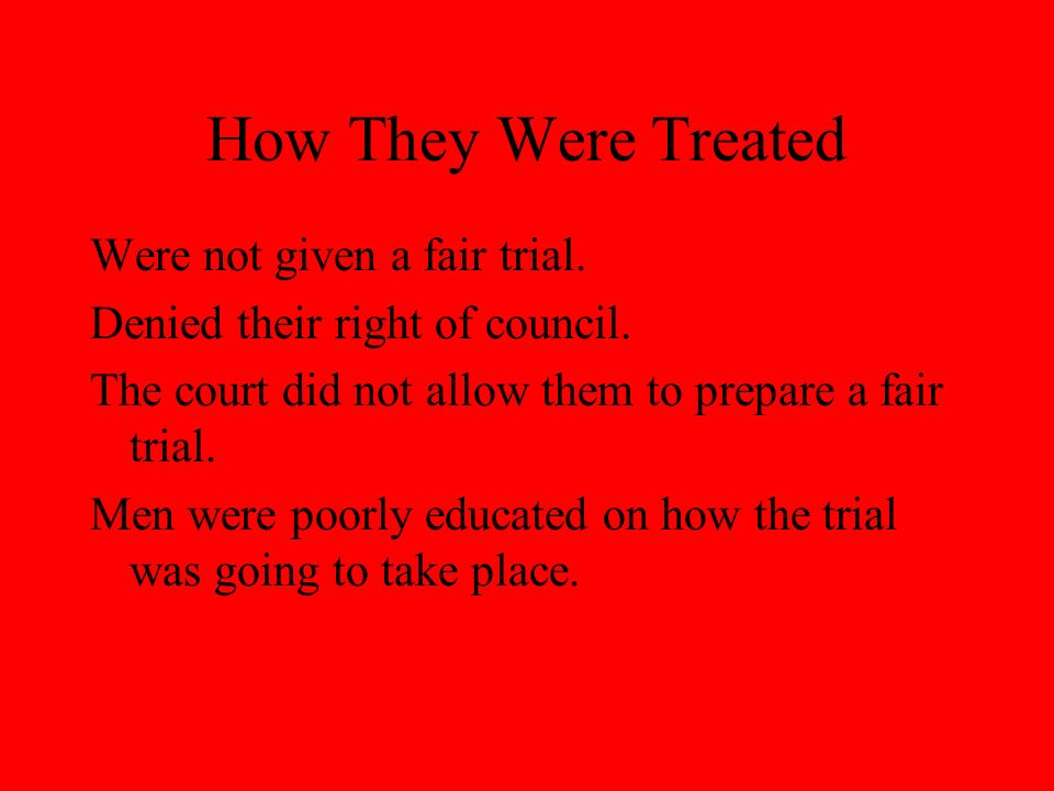 How They Were Treated Were not given a fair trial. Denied their right of council. The court did not allow them to prepare a fair trial. Men were poorl