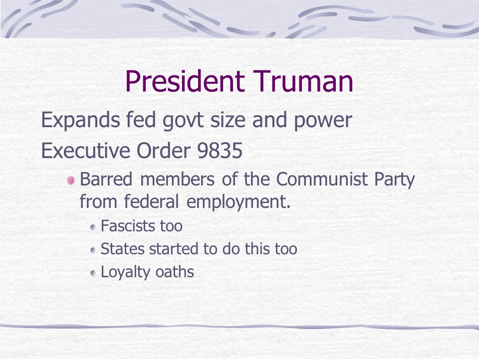 President Truman Expands fed govt size and power Executive Order 9835 Barred members of the Communist Party from federal employment.