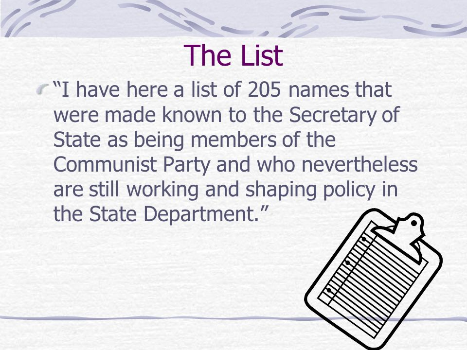 The List I have here a list of 205 names that were made known to the Secretary of State as being members of the Communist Party and who nevertheless are still working and shaping policy in the State Department.