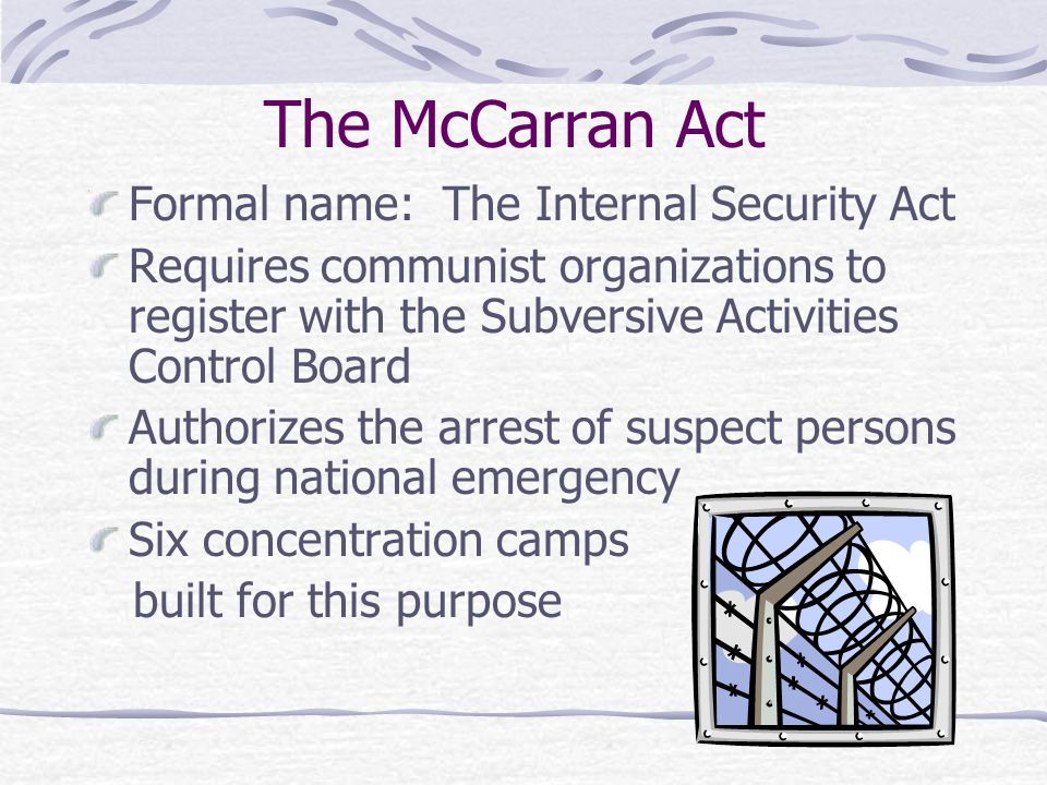 The McCarran Act Formal name: The Internal Security Act Requires communist organizations to register with the Subversive Activities Control Board Authorizes the arrest of suspect persons during national emergency Six concentration camps built for this purpose
