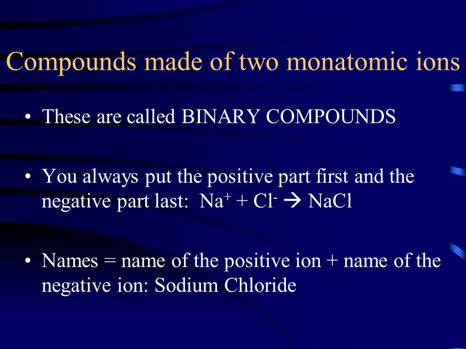 Compounds made of two monatomic ions These are called BINARY COMPOUNDS You always put the positive part first and the negative part last: Na + + Cl -