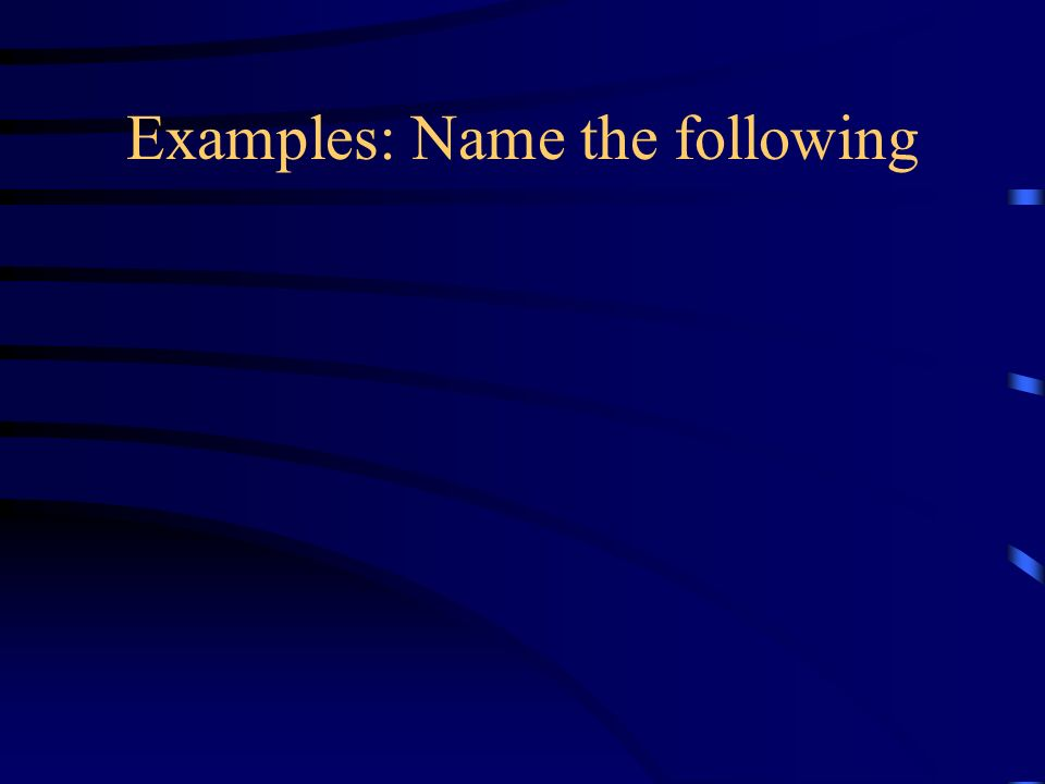Examples: Name the following