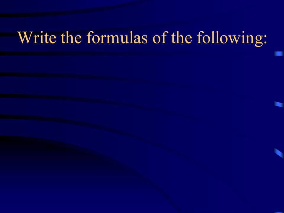 Write the formulas of the following: