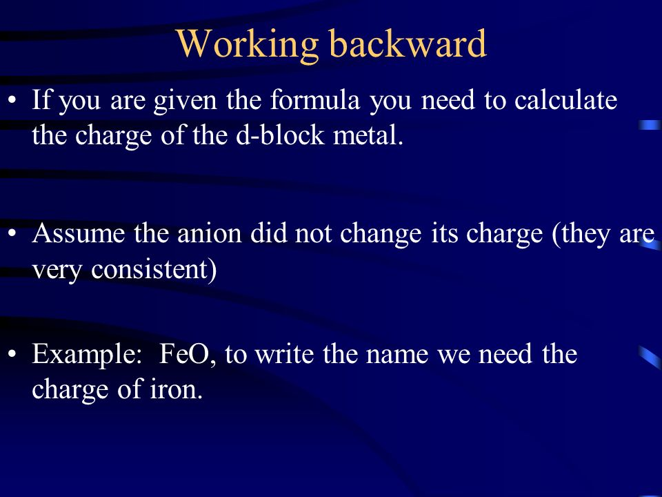Working backward If you are given the formula you need to calculate the charge of the d-block metal. Assume the anion did not change its charge (they