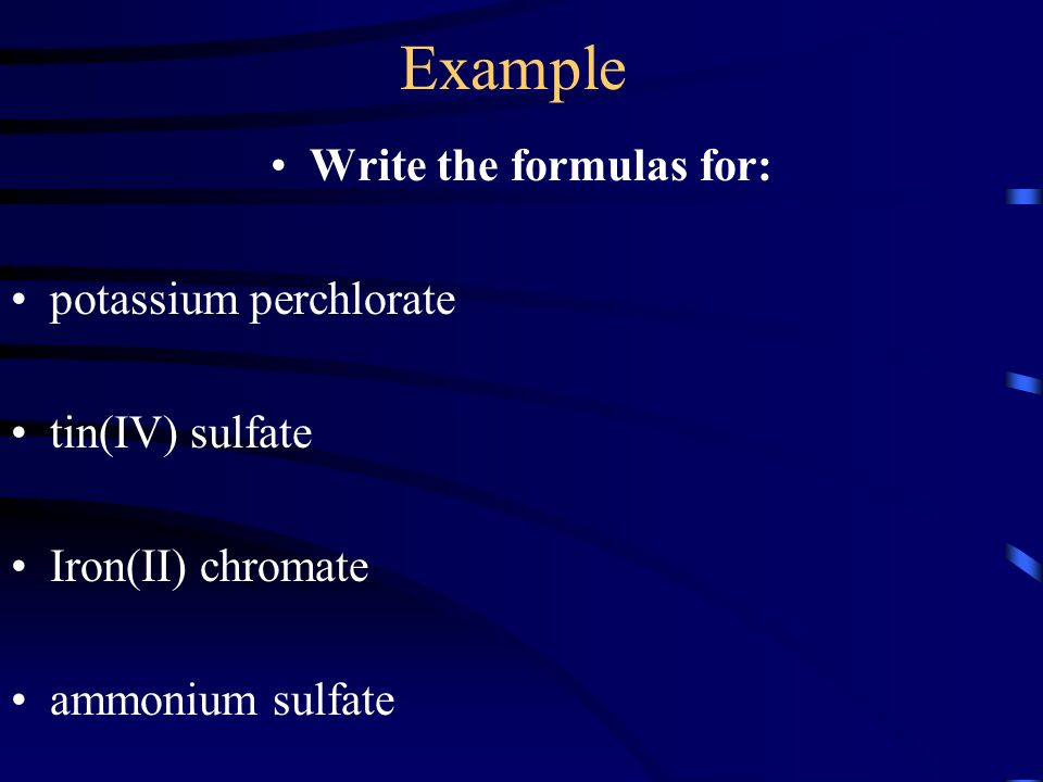Example Write the formulas for: potassium perchlorate tin(IV) sulfate Iron(II) chromate ammonium sulfate