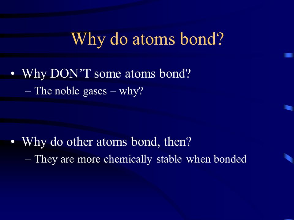 Why do atoms bond? Why DONT some atoms bond? –The noble gases – why? Why do other atoms bond, then? –They are more chemically stable when bonded