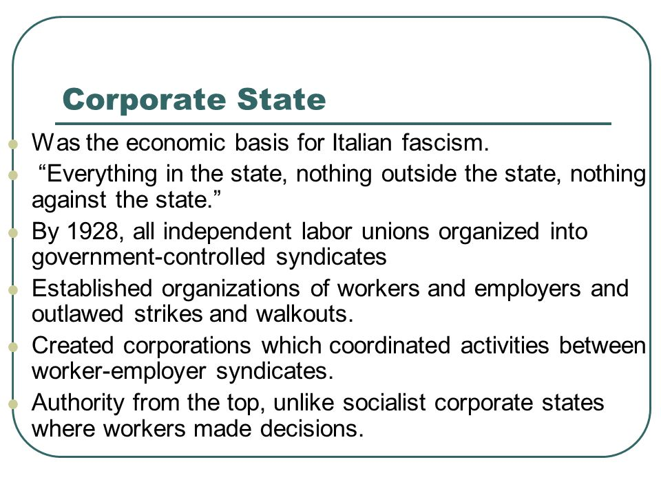 Corporate State Was the economic basis for Italian fascism. Everything in the state, nothing outside the state, nothing against the state. By 1928, al