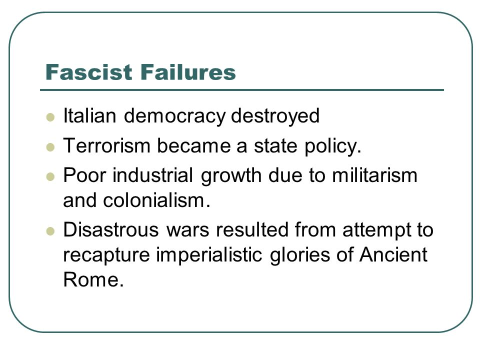 Fascist Failures Italian democracy destroyed Terrorism became a state policy. Poor industrial growth due to militarism and colonialism. Disastrous war