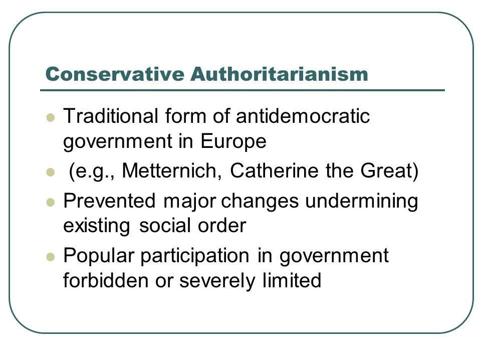 Conservative Authoritarianism Traditional form of antidemocratic government in Europe (e.g., Metternich, Catherine the Great) Prevented major changes
