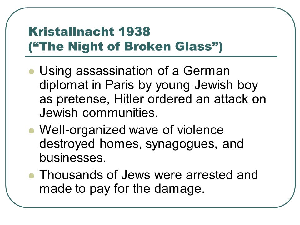 Kristallnacht 1938 (The Night of Broken Glass) Using assassination of a German diplomat in Paris by young Jewish boy as pretense, Hitler ordered an at