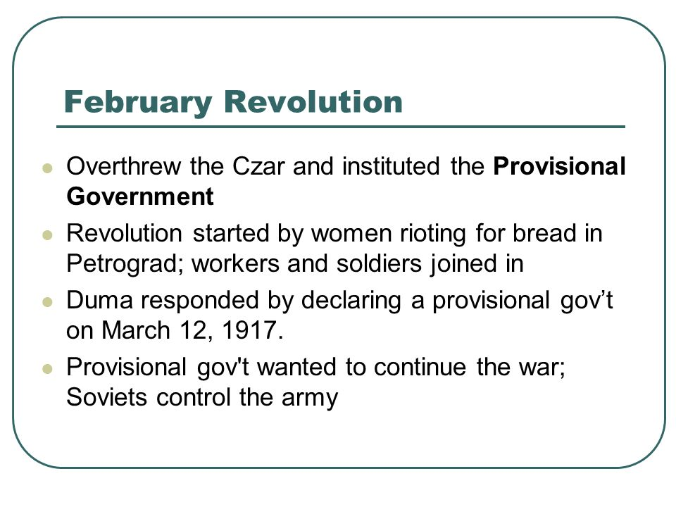 February Revolution Overthrew the Czar and instituted the Provisional Government Revolution started by women rioting for bread in Petrograd; workers a