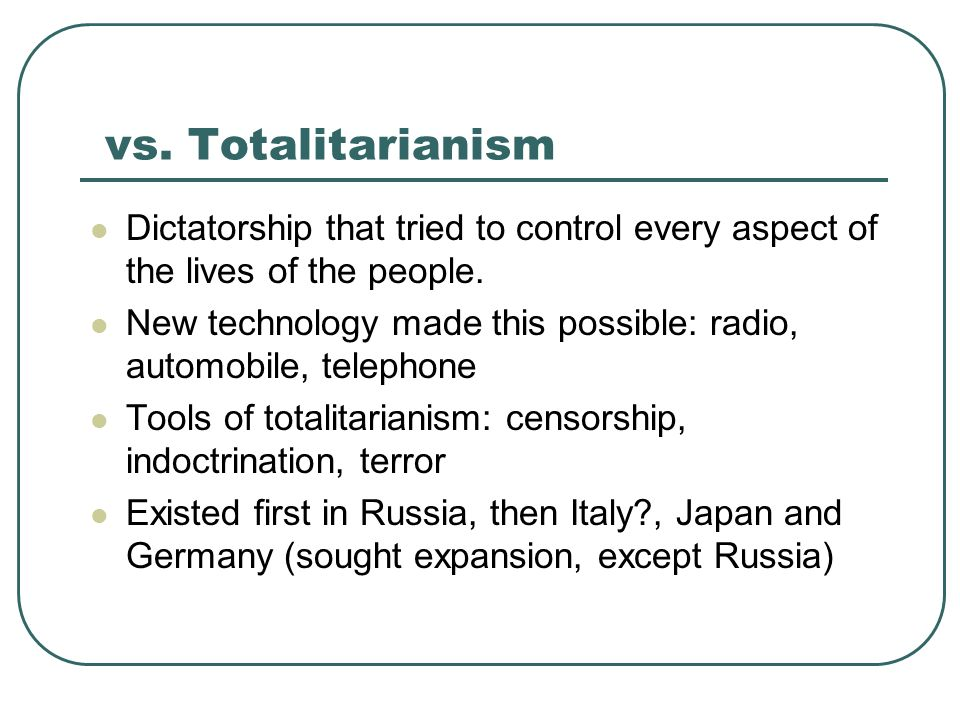 vs. Totalitarianism Dictatorship that tried to control every aspect of the lives of the people. New technology made this possible: radio, automobile,