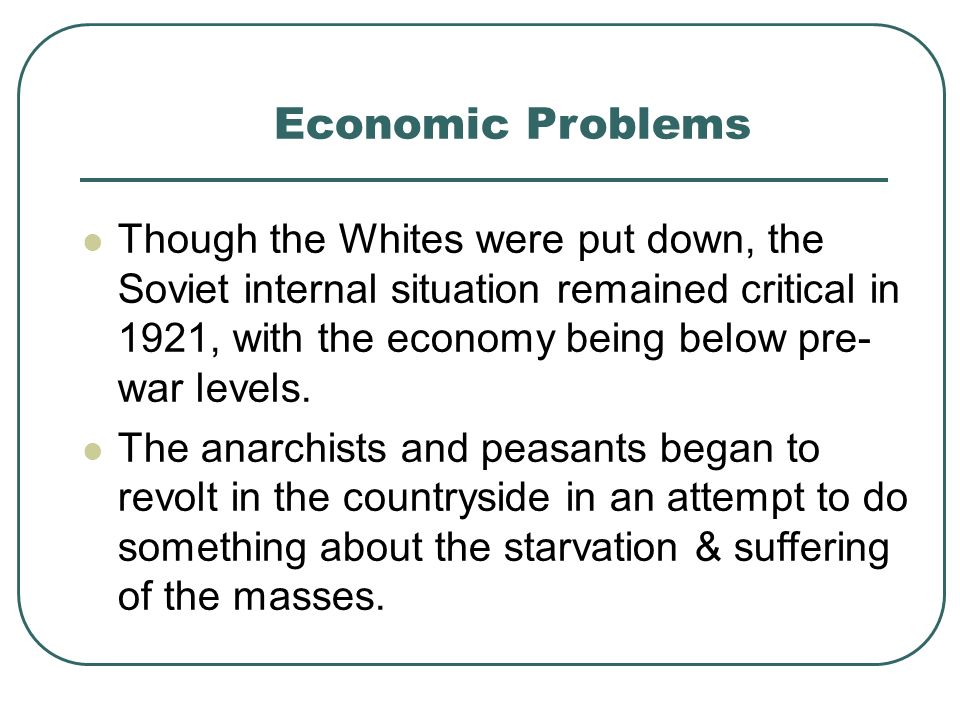 Economic Problems Though the Whites were put down, the Soviet internal situation remained critical in 1921, with the economy being below pre- war leve