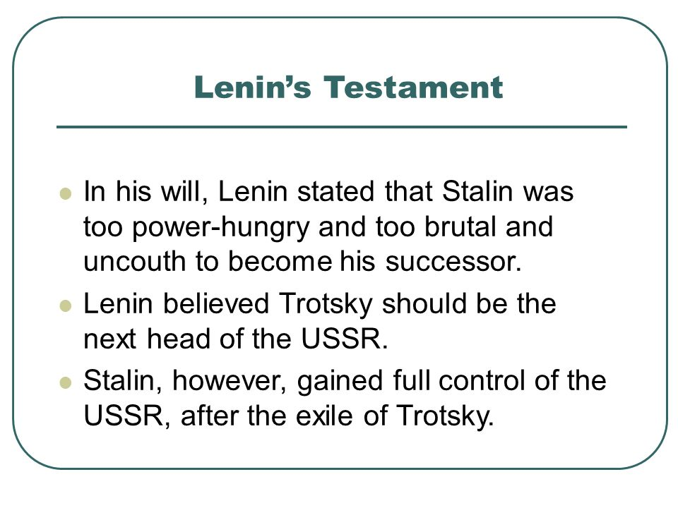 Lenins Testament In his will, Lenin stated that Stalin was too power-hungry and too brutal and uncouth to become his successor. Lenin believed Trotsky