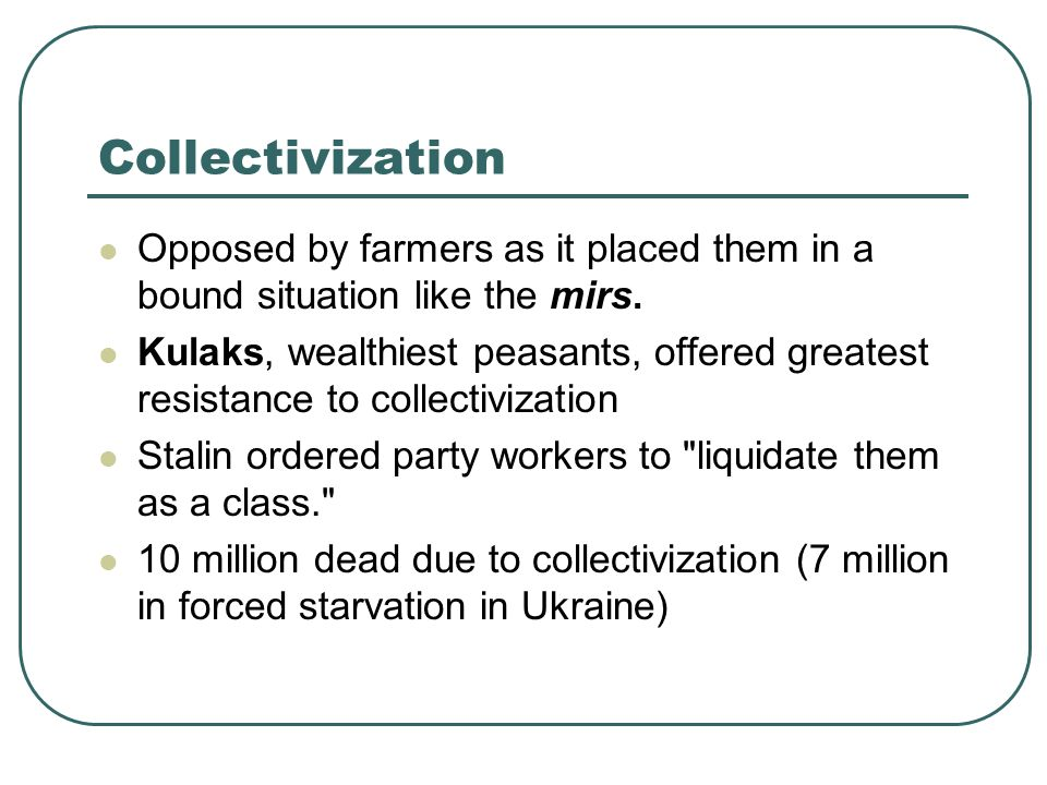 Collectivization Opposed by farmers as it placed them in a bound situation like the mirs. Kulaks, wealthiest peasants, offered greatest resistance to