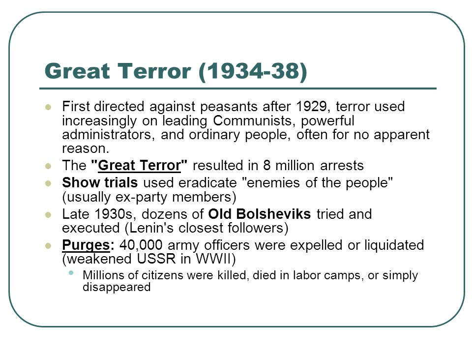 Great Terror (1934-38) First directed against peasants after 1929, terror used increasingly on leading Communists, powerful administrators, and ordina