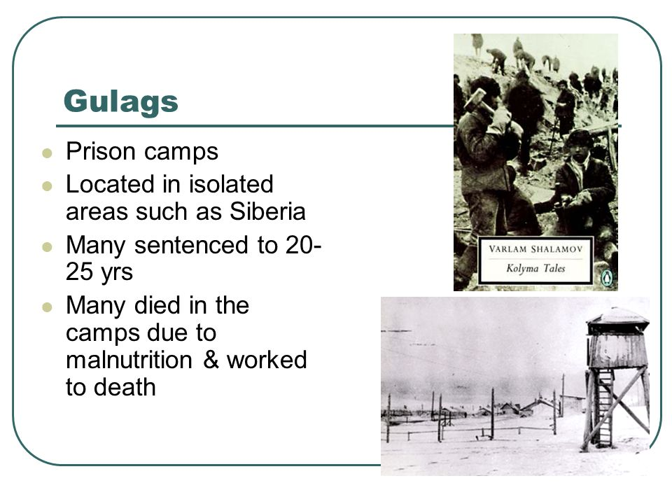 Gulags Prison camps Located in isolated areas such as Siberia Many sentenced to 20- 25 yrs Many died in the camps due to malnutrition & worked to deat