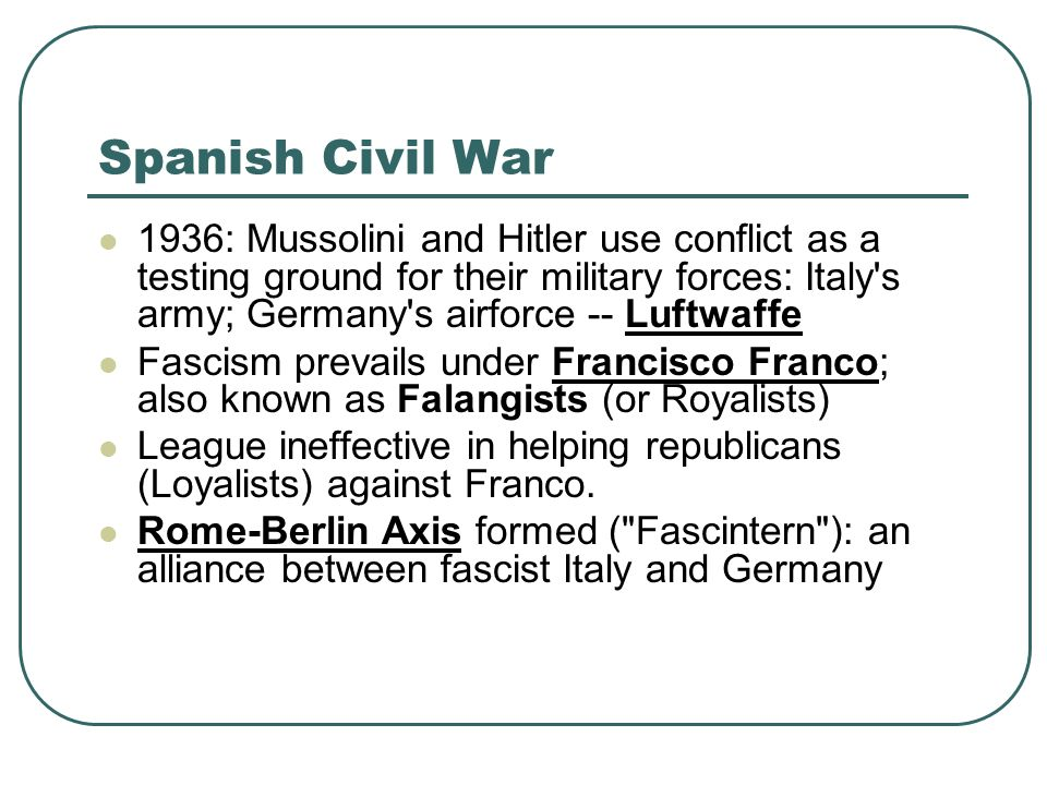 Spanish Civil War 1936: Mussolini and Hitler use conflict as a testing ground for their military forces: Italy's army; Germany's airforce -- Luftwaffe