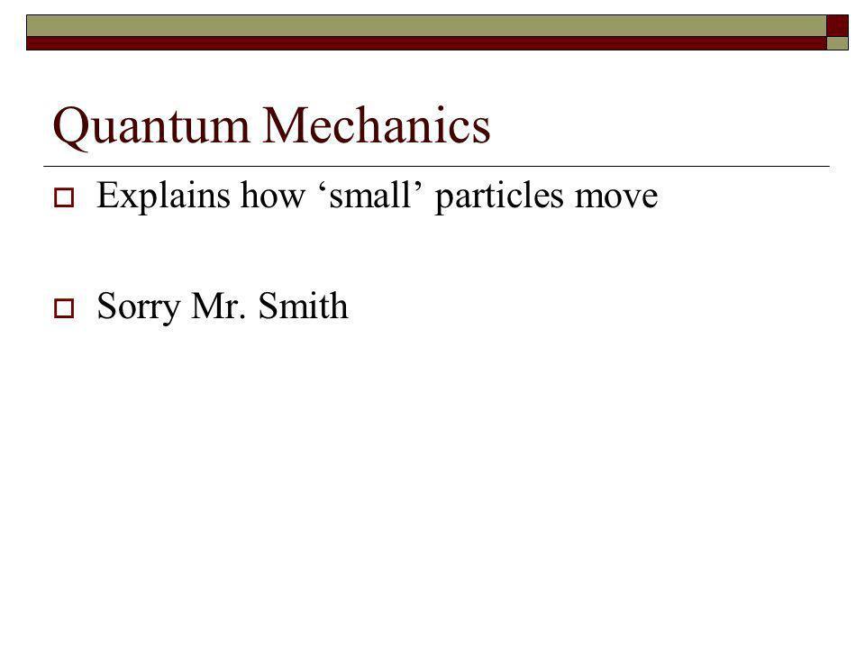 Quantum Mechanics Explains how small particles move Sorry Mr. Smith