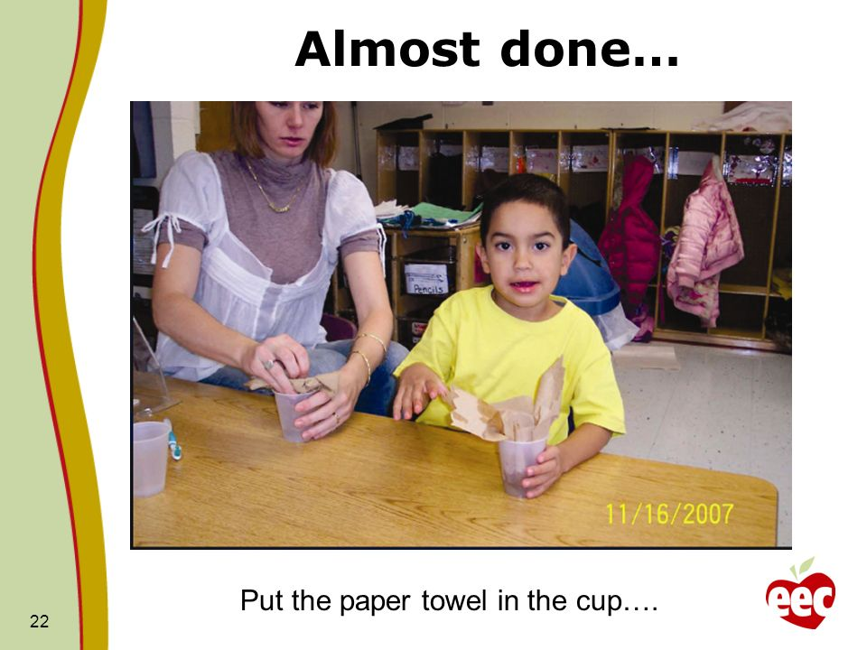 Almost done… 22 Put the paper towel in the cup….