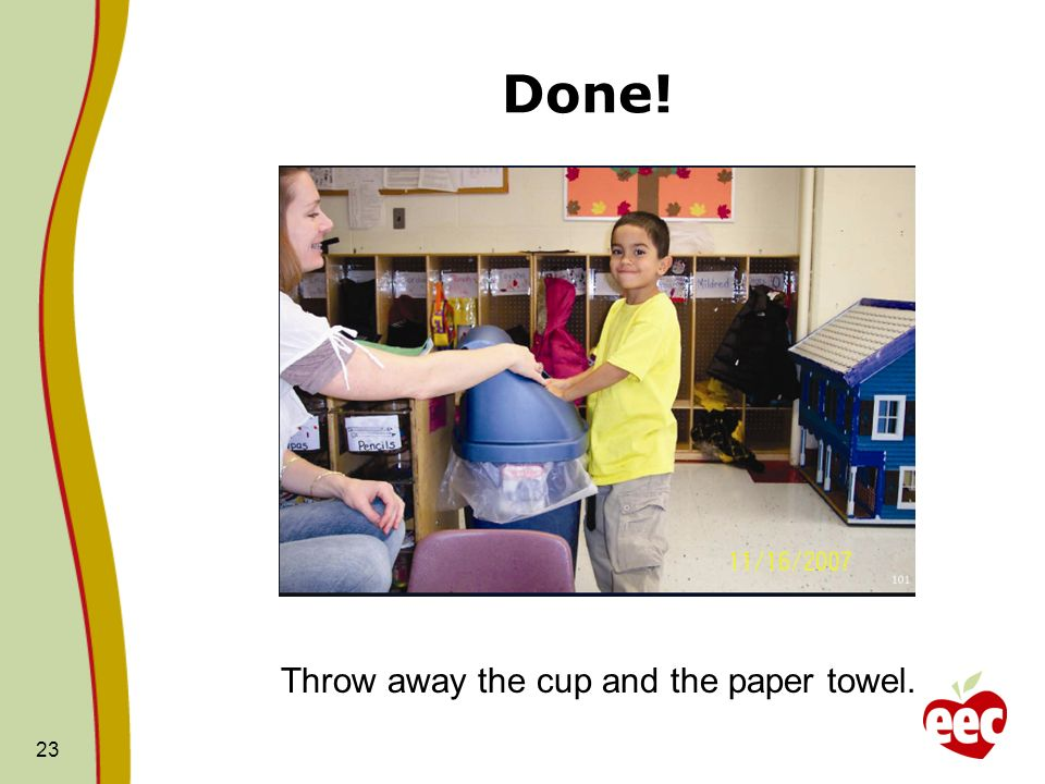 Done! 23 Throw away the cup and the paper towel.