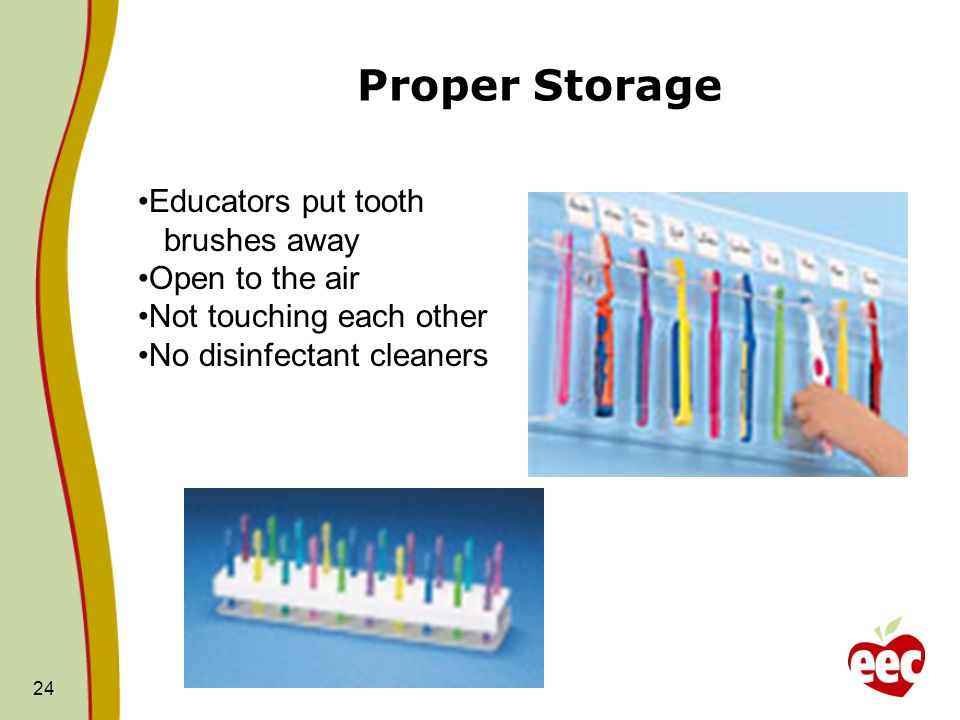 Proper Storage 24 Educators put tooth brushes away Open to the air Not touching each other No disinfectant cleaners