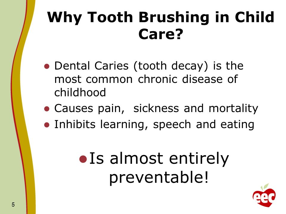 5 Why Tooth Brushing in Child Care? Dental Caries (tooth decay) is the most common chronic disease of childhood Causes pain, sickness and mortality In