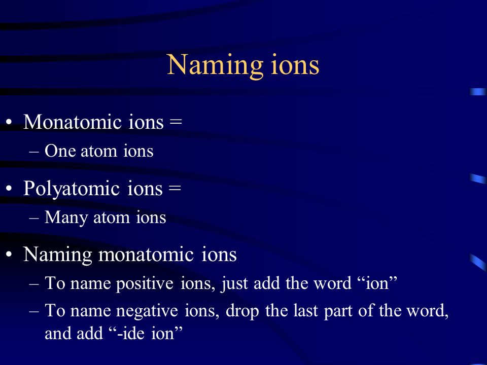 Naming ions Monatomic ions = –One atom ions Polyatomic ions = –Many atom ions Naming monatomic ions –To name positive ions, just add the word ion –To