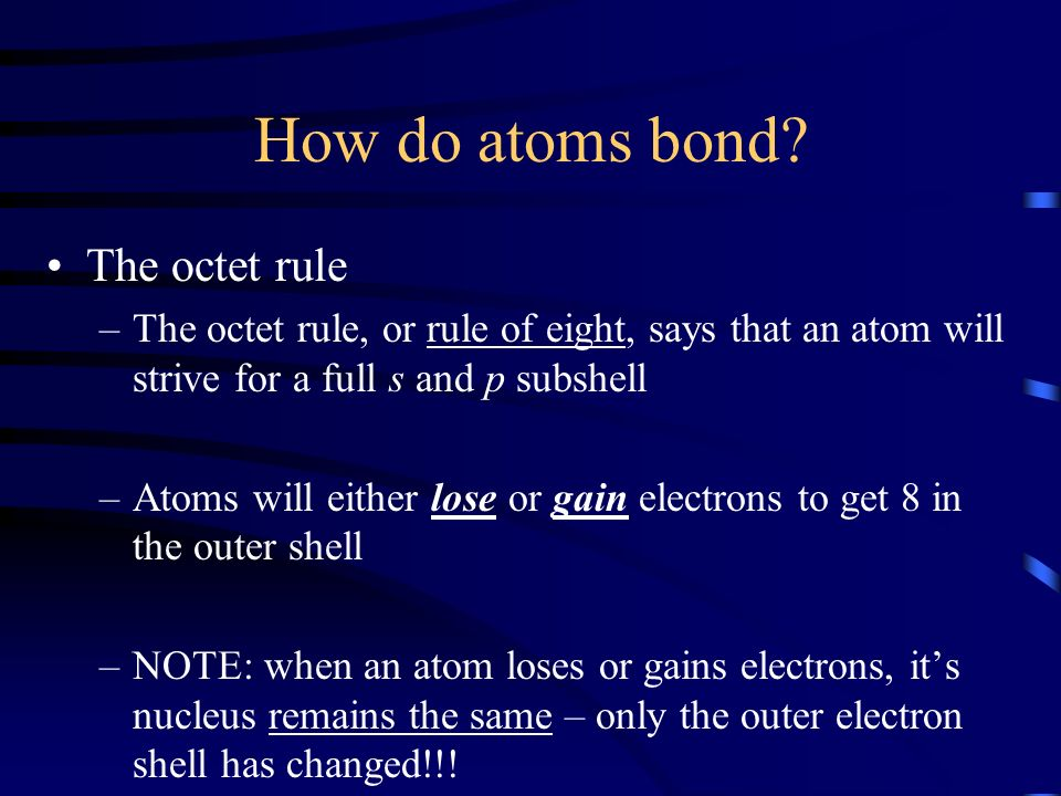 How do atoms bond? The octet rule –The octet rule, or rule of eight, says that an atom will strive for a full s and p subshell –Atoms will either lose