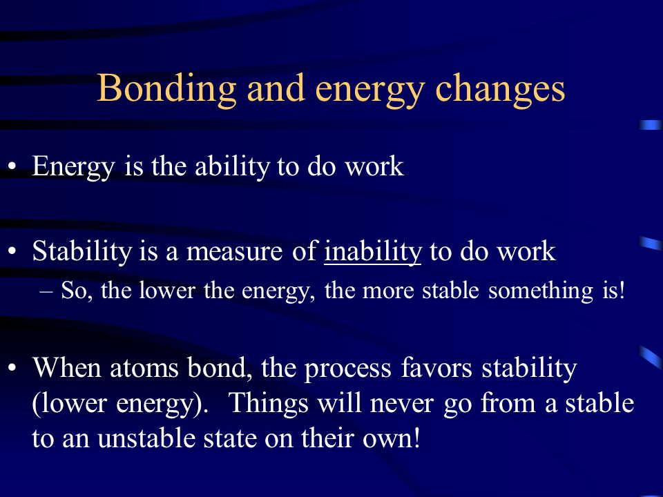 Bonding and energy changes Energy is the ability to do work Stability is a measure of inability to do work –So, the lower the energy, the more stable