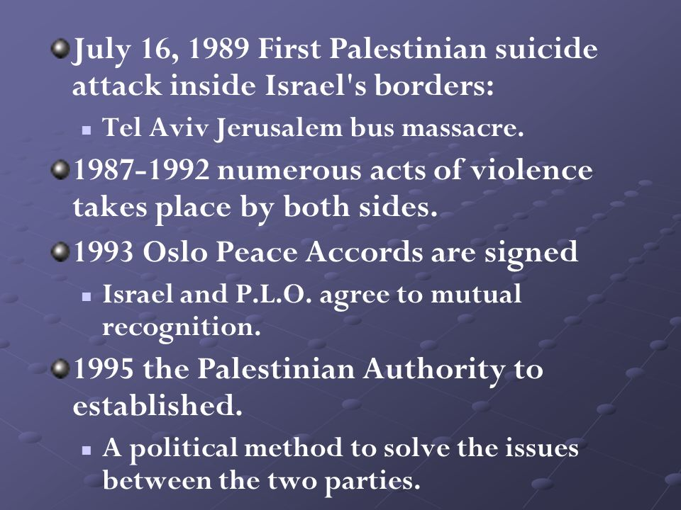 July 16, 1989 First Palestinian suicide attack inside Israel's borders: Tel Aviv Jerusalem bus massacre. 1987-1992 numerous acts of violence takes pla
