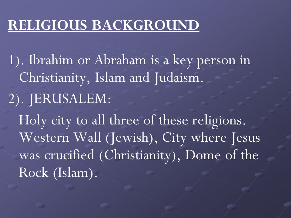 RELIGIOUS BACKGROUND 1). Ibrahim or Abraham is a key person in Christianity, Islam and Judaism.
