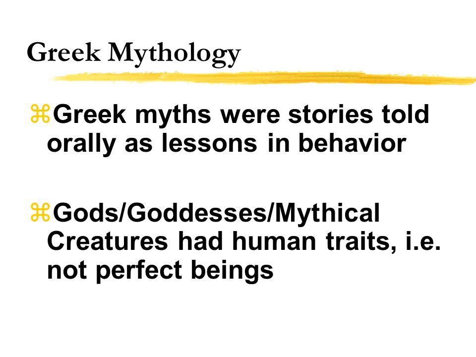 Greek Mythology Greek myths were stories told orally as lessons in behavior Gods/Goddesses/Mythical Creatures had human traits, i.e. not perfect being