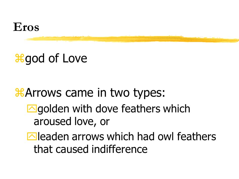 Eros zgod of Love zArrows came in two types: ygolden with dove feathers which aroused love, or yleaden arrows which had owl feathers that caused indif