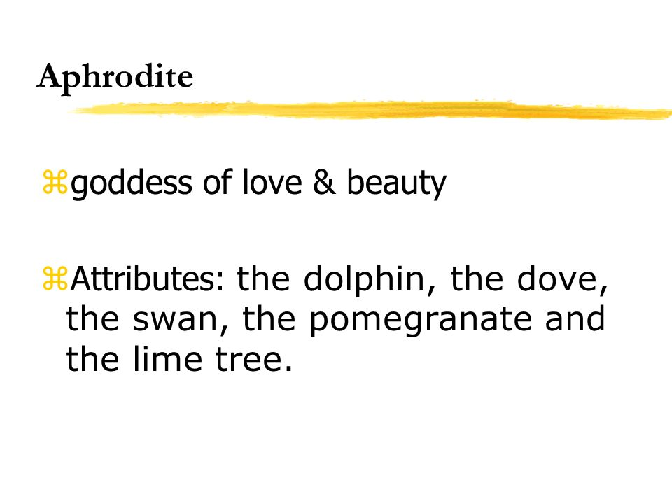 Aphrodite zgoddess of love & beauty Attributes: the dolphin, the dove, the swan, the pomegranate and the lime tree.