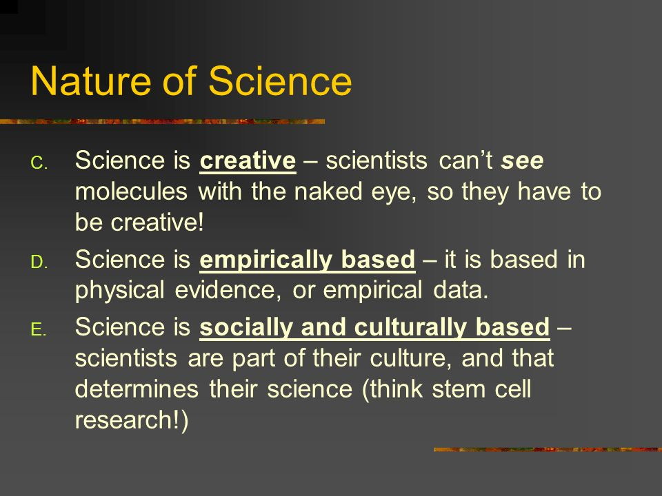 Nature of Science C. Science is creative – scientists cant see molecules with the naked eye, so they have to be creative! D. Science is empirically ba