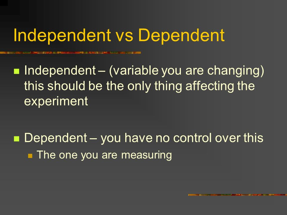Independent vs Dependent Independent – (variable you are changing) this should be the only thing affecting the experiment Dependent – you have no cont