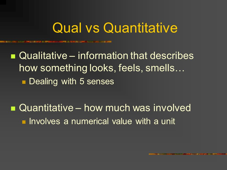 Qual vs Quantitative Qualitative – information that describes how something looks, feels, smells… Dealing with 5 senses Quantitative – how much was in