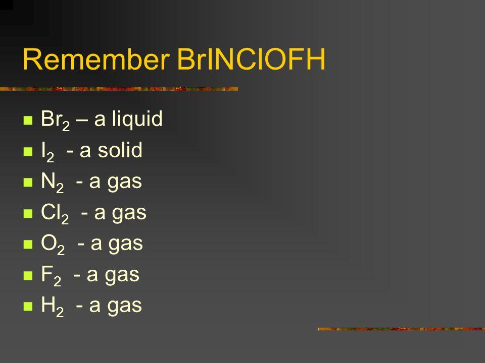 Remember BrINClOFH Br 2 – a liquid I 2 - a solid N 2 - a gas Cl 2 - a gas O 2 - a gas F 2 - a gas H 2 - a gas