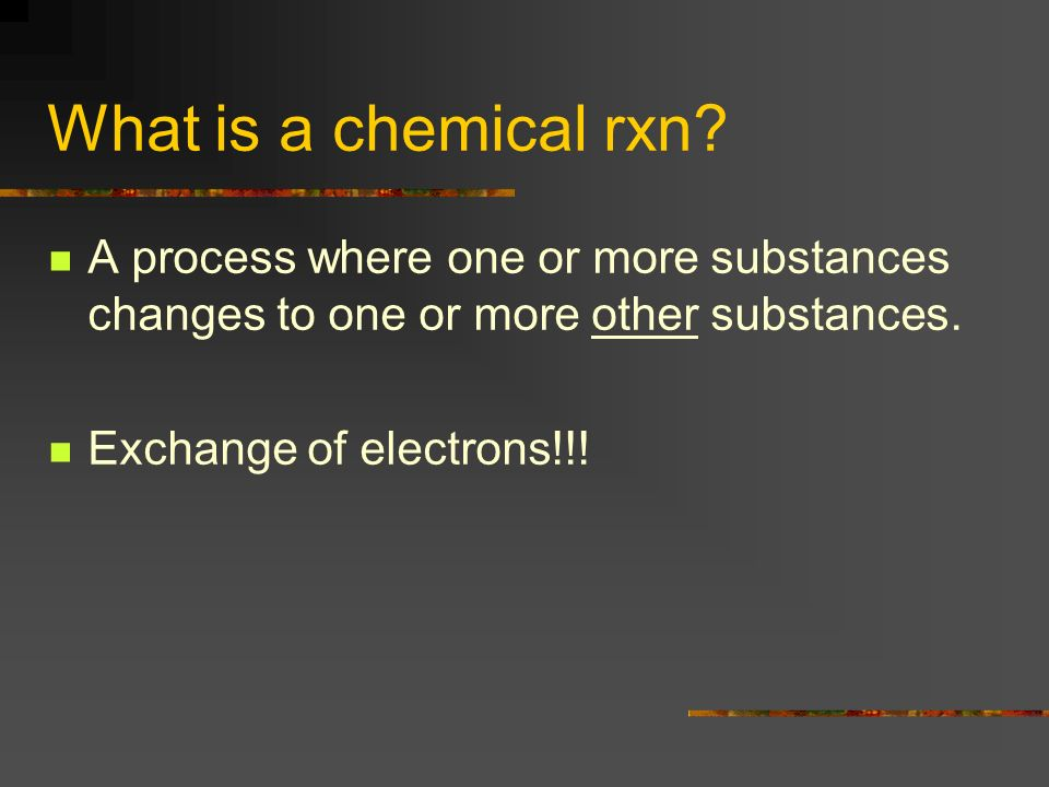 What is a chemical rxn? A process where one or more substances changes to one or more other substances. Exchange of electrons!!!