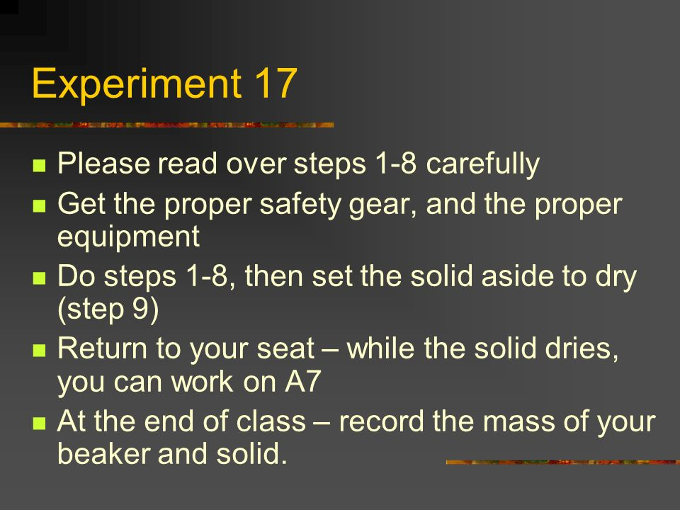 Experiment 17 Please read over steps 1-8 carefully Get the proper safety gear, and the proper equipment Do steps 1-8, then set the solid aside to dry